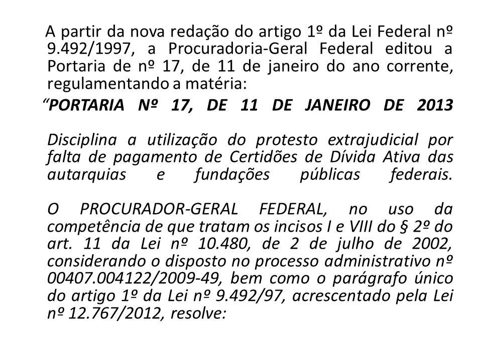A partir da nova redação do artigo 1º da Lei Federal nº 9.492/1997, a Procuradoria-Geral Federal editou a Portaria de nº 17, de 11 de janeiro do ano c