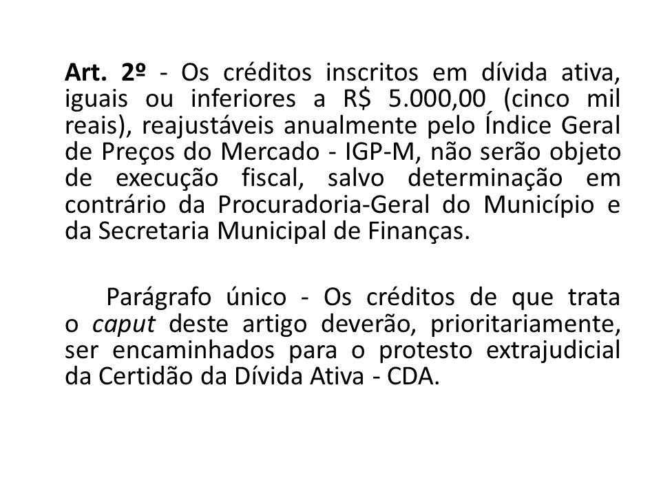 Art. 2º - Os créditos inscritos em dívida ativa, iguais ou inferiores a R$ 5.000,00 (cinco mil reais), reajustáveis anualmente pelo Índice Geral de Pr