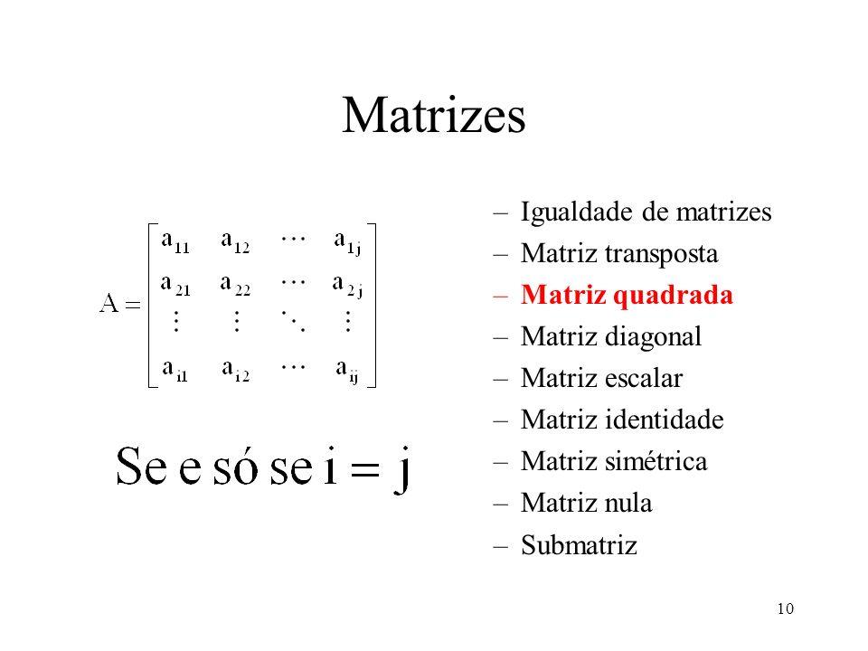 10 Matrizes –Igualdade de matrizes –Matriz transposta –Matriz quadrada –Matriz diagonal –Matriz escalar –Matriz identidade –Matriz simétrica –Matriz n