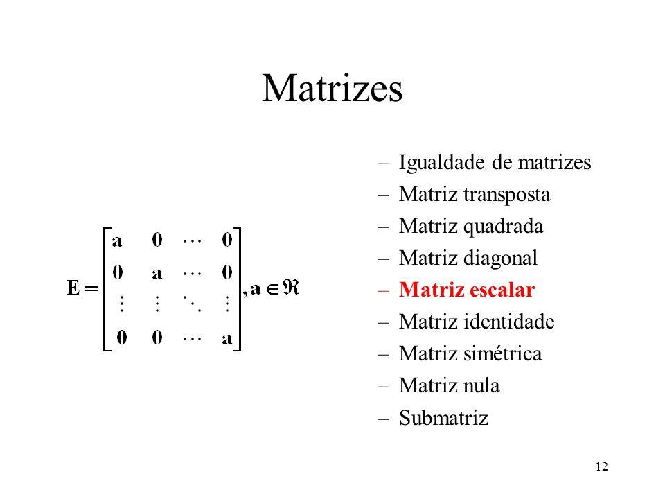12 Matrizes –Igualdade de matrizes –Matriz transposta –Matriz quadrada –Matriz diagonal –Matriz escalar –Matriz identidade –Matriz simétrica –Matriz n