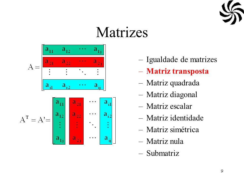 9 Matrizes –Igualdade de matrizes –Matriz transposta –Matriz quadrada –Matriz diagonal –Matriz escalar –Matriz identidade –Matriz simétrica –Matriz nu