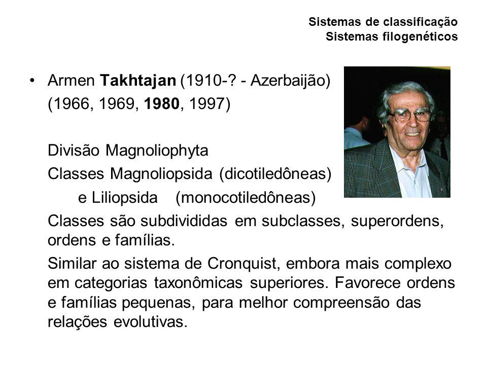 Sistemas de classificação Sistemas filogenéticos Armen Takhtajan (1910-? - Azerbaijão) (1966, 1969, 1980, 1997) Divisão Magnoliophyta Classes Magnolio