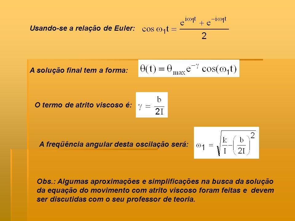 A solução final tem a forma: O termo de atrito viscoso é: Usando-se a relação de Euler: A freqüência angular desta oscilação será: Obs.: Algumas aprox