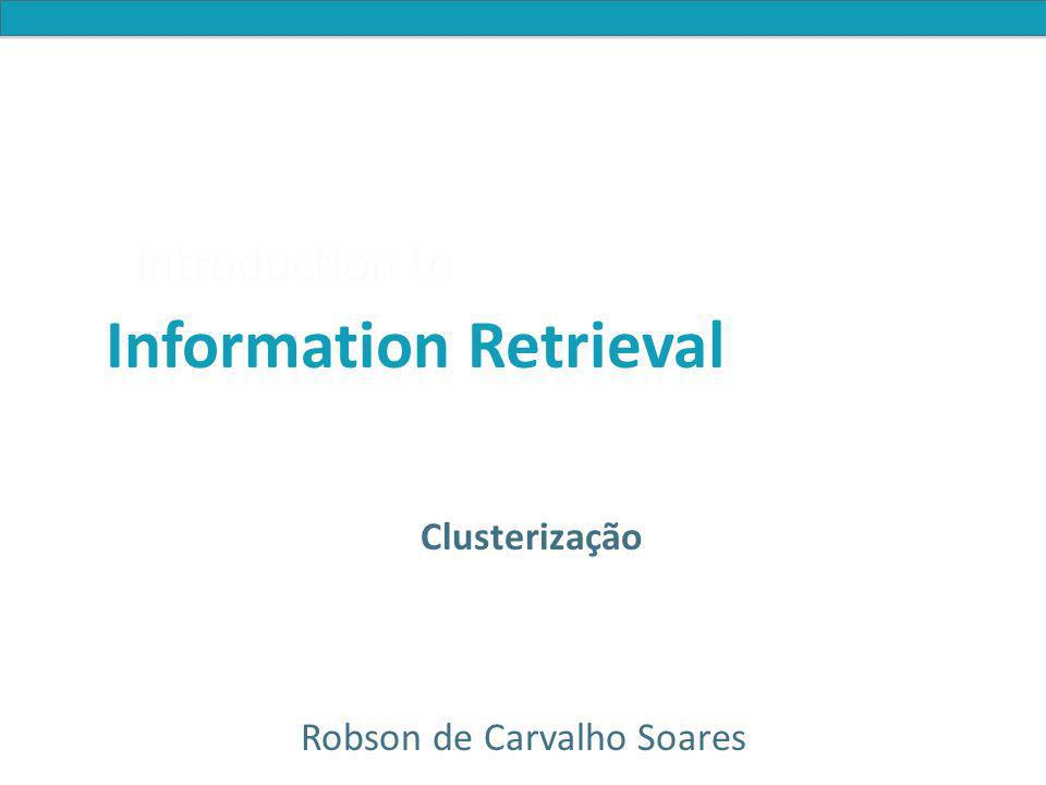 Introduction to Information Retrieval Clusterização Clusterização de Documentos Motivações Representação dos Documentos Algoritmos de Clusterização Particional Hierárquico Divisório (top down) Aglomerativo (bottom up)
