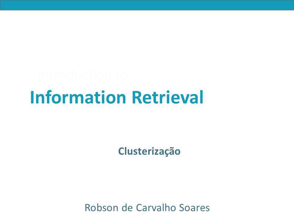 Introduction to Information Retrieval Exemplo K-Means (K=2) Selecione as sementes Reatribuir clusters Calcular centróides x x Reatribuir clusters x x x x Calcular centróides Reatribuir clusters Convergiu.