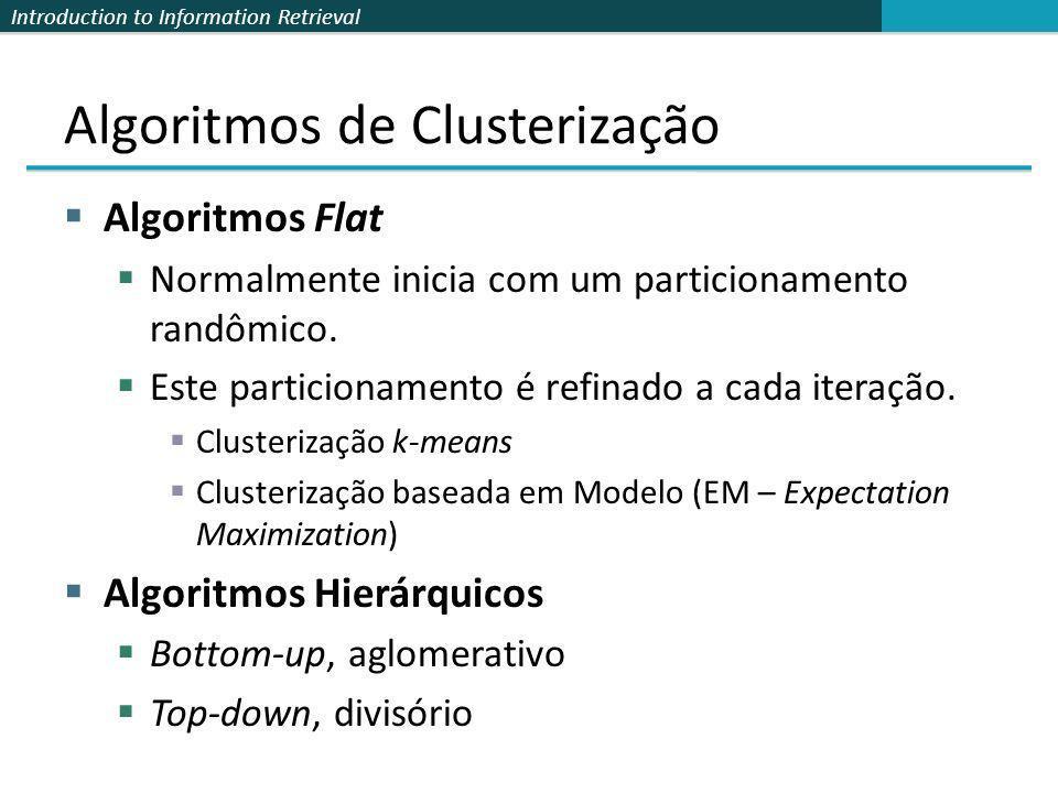 Introduction to Information Retrieval Algoritmos de Clusterização Algoritmos Flat Normalmente inicia com um particionamento randômico. Este particiona
