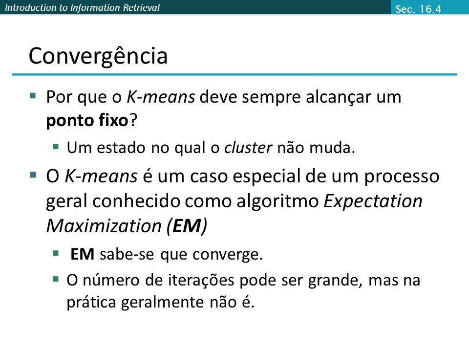Introduction to Information Retrieval Convergência Por que o K-means deve sempre alcançar um ponto fixo? Um estado no qual o cluster não muda. O K-mea