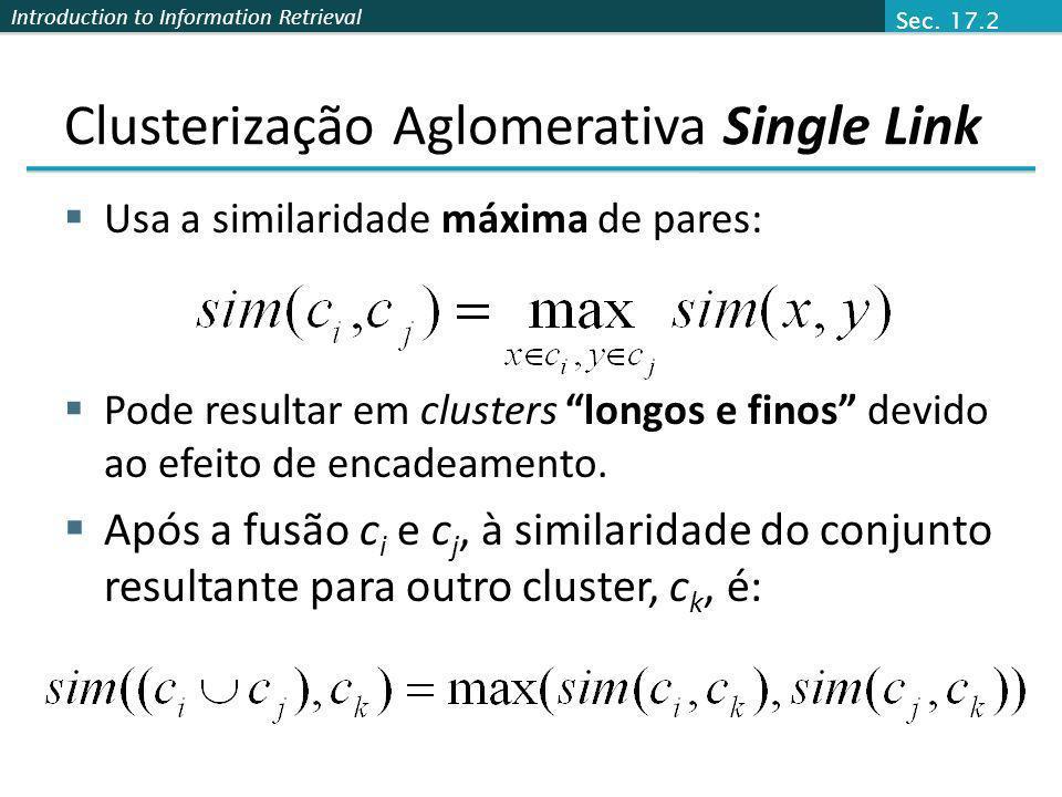 Introduction to Information Retrieval Clusterização Aglomerativa Single Link Usa a similaridade máxima de pares: Pode resultar em clusters longos e fi