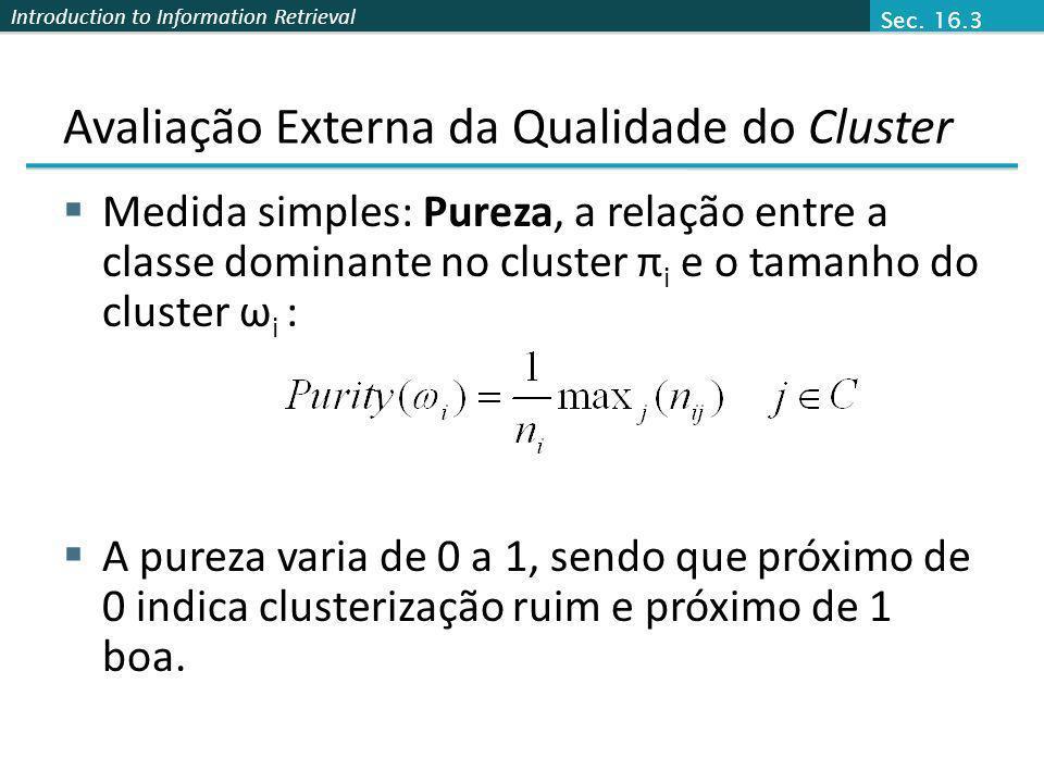 Introduction to Information Retrieval Avaliação Externa da Qualidade do Cluster Medida simples: Pureza, a relação entre a classe dominante no cluster