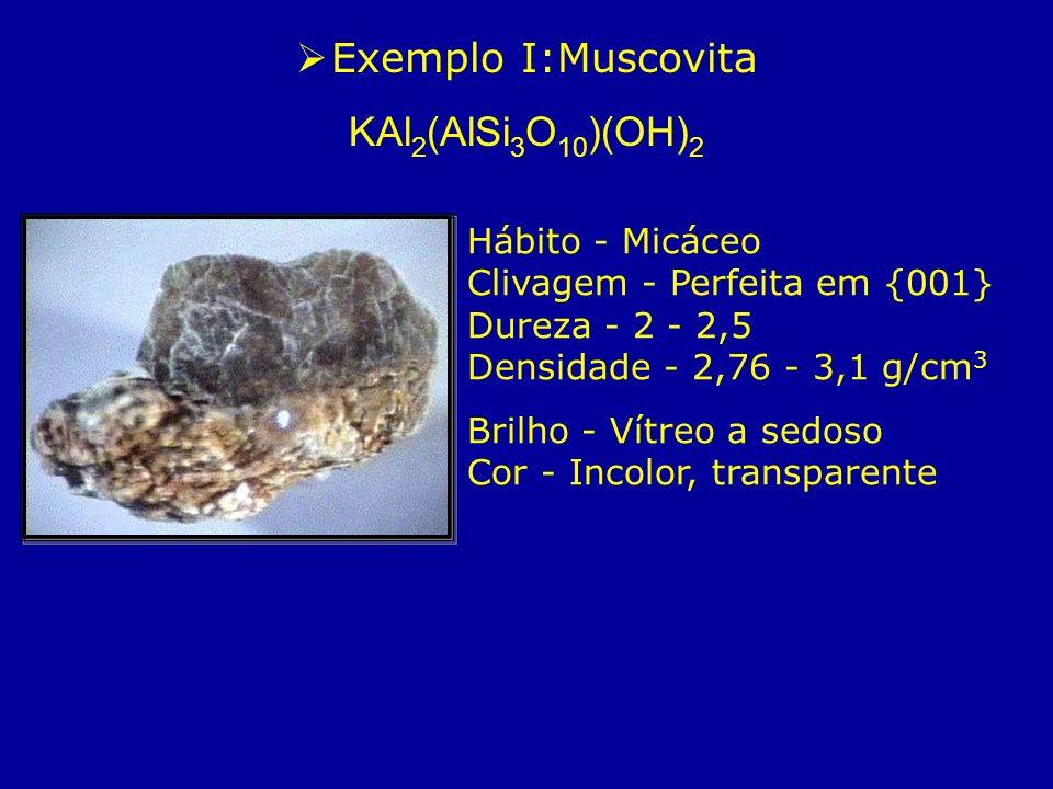 Exemplo I:Muscovita KAl 2 (AlSi 3 O 10 )(OH) 2 Hábito - Micáceo Clivagem - Perfeita em {001} Dureza - 2 - 2,5 Densidade - 2,76 - 3,1 g/cm 3 Brilho - V