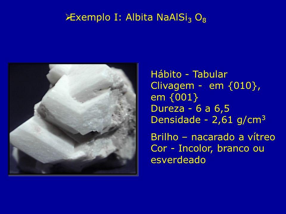 Exemplo I: Albita NaAlSi 3 O 8 Hábito - Tabular Clivagem - em {010}, em {001} Dureza - 6 a 6,5 Densidade - 2,61 g/cm 3 Brilho – nacarado a vítreo Cor