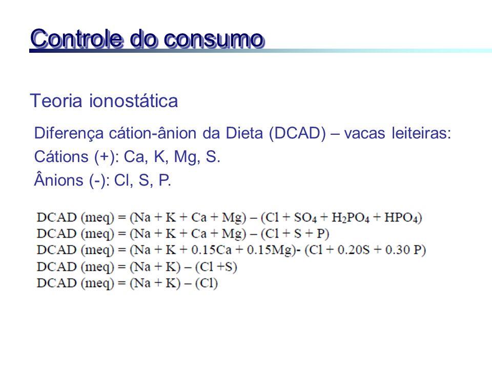 Controle do consumo Teoria ionostática Diferença cátion-ânion da Dieta (DCAD) – vacas leiteiras: Cátions (+): Ca, K, Mg, S. Ânions (-): Cl, S, P.