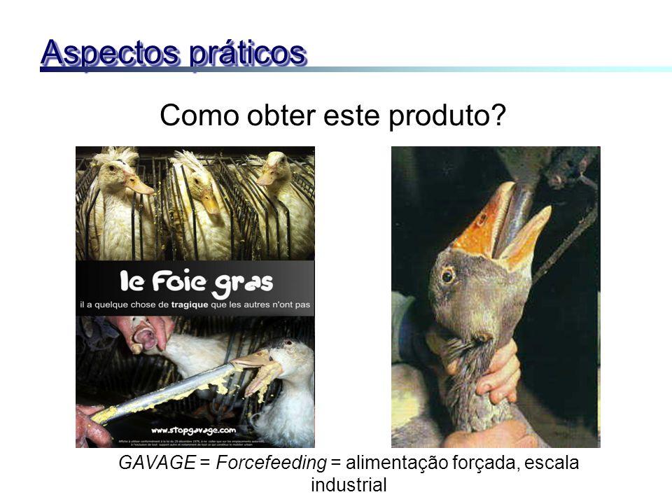 Como obter este produto? GAVAGE = Forcefeeding = alimentação forçada, escala industrial Aspectos práticos