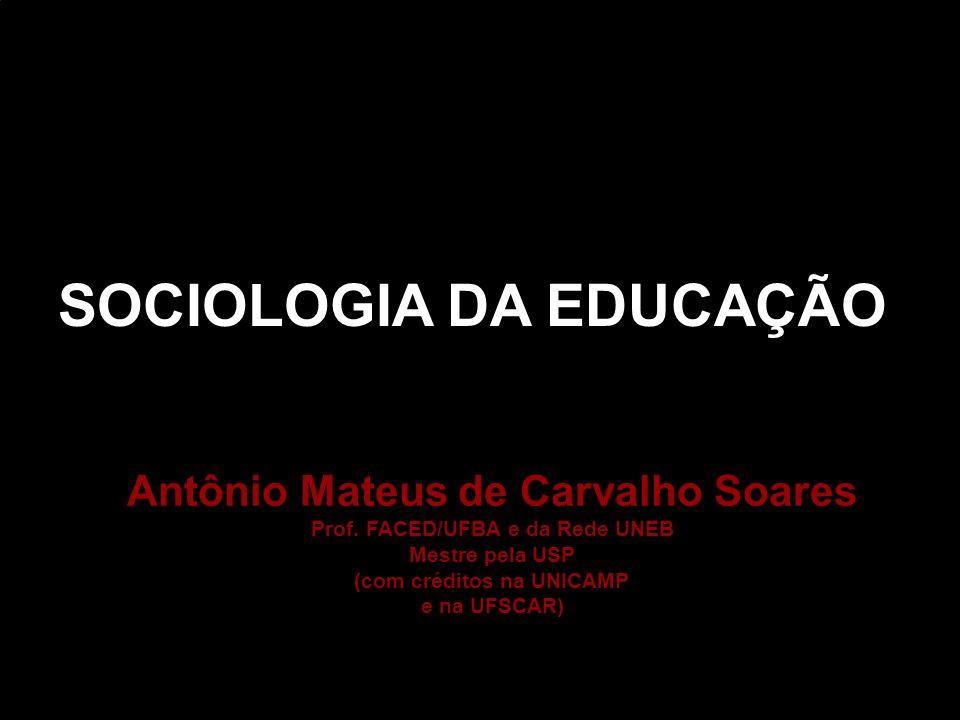 SOCIOLOGIA DA EDUCAÇÃO Antônio Mateus de Carvalho Soares Prof. FACED/UFBA e da Rede UNEB Mestre pela USP (com créditos na UNICAMP e na UFSCAR)