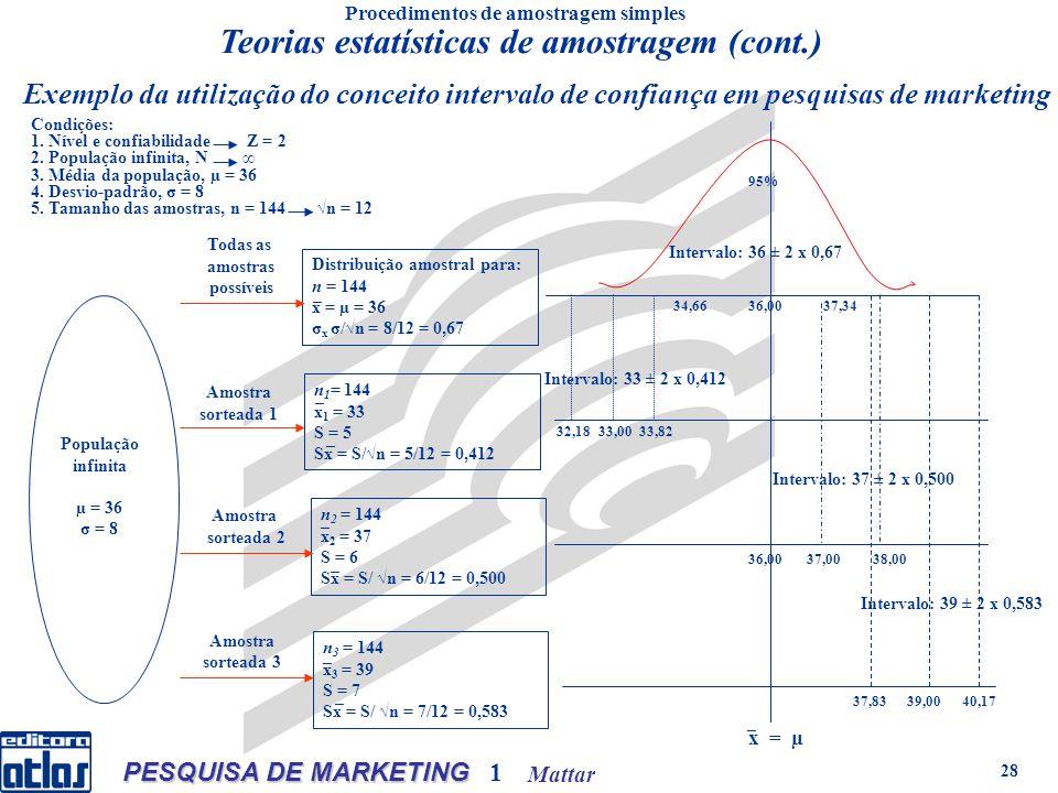 Mattar PESQUISA DE MARKETING 1 28 Distribuição amostral para: n = 144 x = µ = 36 σ x σ/n = 8/12 = 0,67 Exemplo da utilização do conceito intervalo de confiança em pesquisas de marketing n 1 = 144 x 1 = 33 S = 5 Sx = S/n = 5/12 = 0,412 n 2 = 144 x 2 = 37 S = 6 Sx = S/ n = 6/12 = 0,500 n 3 = 144 x 3 = 39 S = 7 Sx = S/ n = 7/12 = 0,583 População infinita µ = 36 σ = 8 Todas as amostras possíveis Amostra sorteada 1 Amostra sorteada 2 Amostra sorteada 3 Intervalo: 33 ± 2 x 0,412 Intervalo: 37 ± 2 x 0,500 Intervalo: 39 ± 2 x 0,583 32,1833,0033,82 34,6636,0037,34 36,0037,0038,00 x = µ 37,8339,0040,17 95% Intervalo: 36 ± 2 x 0,67 Condições: 1.