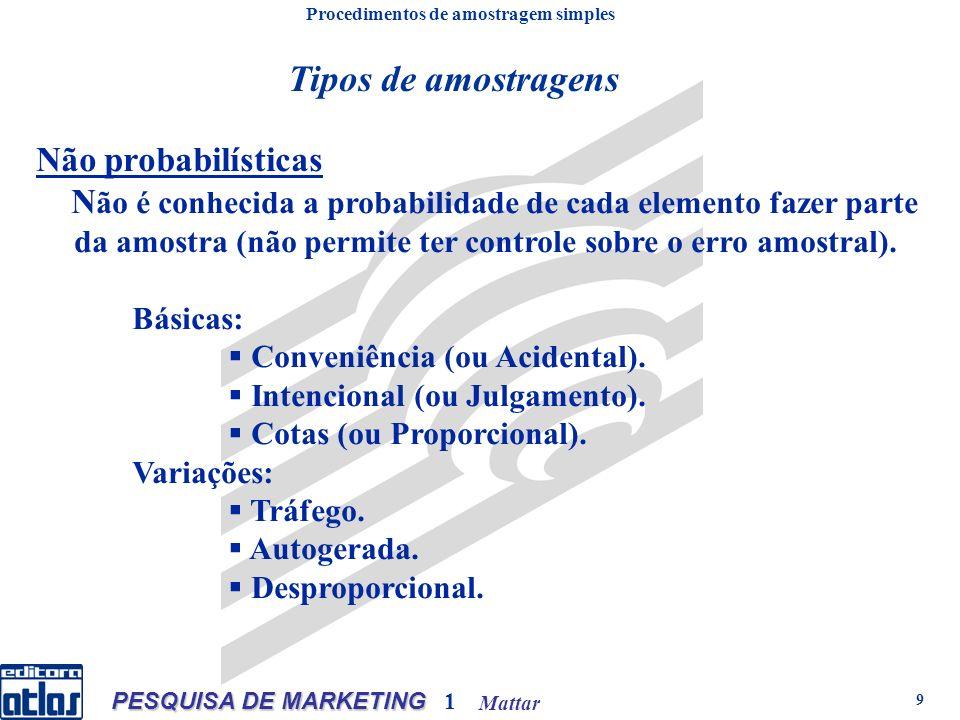 Mattar PESQUISA DE MARKETING 1 9 Não probabilísticas N ão é conhecida a probabilidade de cada elemento fazer parte da amostra (não permite ter controle sobre o erro amostral).