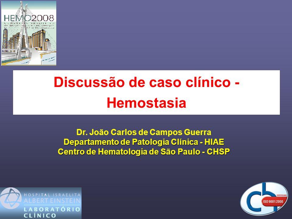 Discussão de caso clínico - Hemostasia Dr. João Carlos de Campos Guerra Departamento de Patologia Clínica - HIAE Centro de Hematologia de São Paulo -
