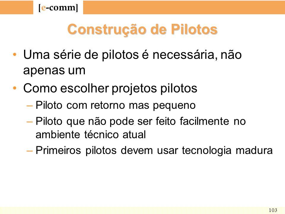[ e-comm ] 103 Construção de Pilotos Uma série de pilotos é necessária, não apenas um Como escolher projetos pilotos –Piloto com retorno mas pequeno –