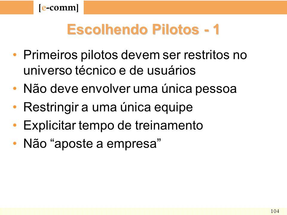 [ e-comm ] 104 Escolhendo Pilotos - 1 Primeiros pilotos devem ser restritos no universo técnico e de usuários Não deve envolver uma única pessoa Restr