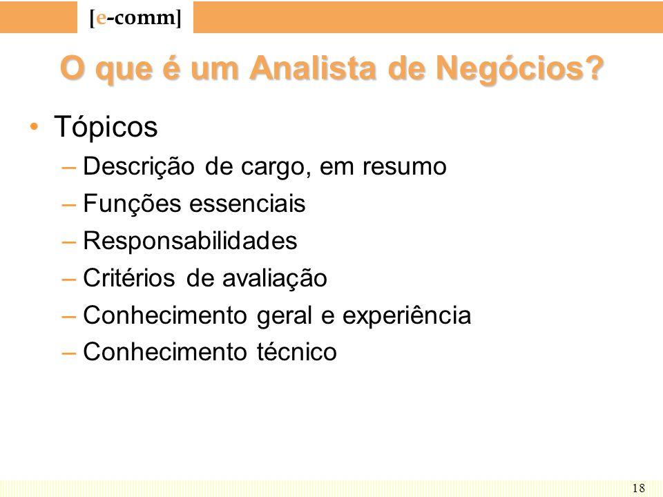 [ e-comm ] 18 O que é um Analista de Negócios? Tópicos –Descrição de cargo, em resumo –Funções essenciais –Responsabilidades –Critérios de avaliação –
