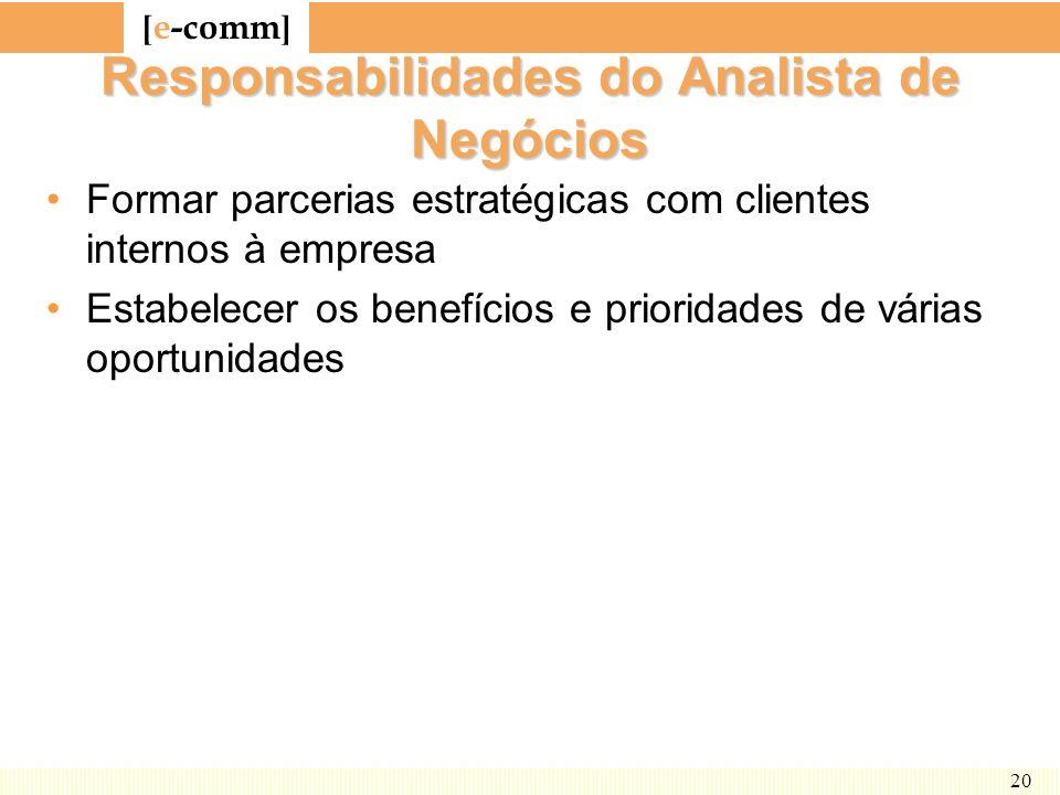 [ e-comm ] 20 Responsabilidades do Analista de Negócios Formar parcerias estratégicas com clientes internos à empresa Estabelecer os benefícios e prio