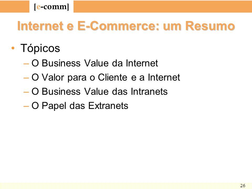 [ e-comm ] 26 Internet e E-Commerce: um Resumo Tópicos –O Business Value da Internet –O Valor para o Cliente e a Internet –O Business Value das Intran