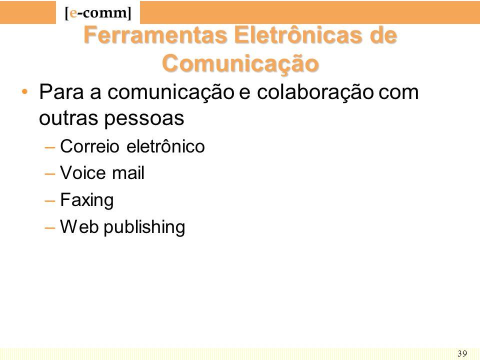 [ e-comm ] 39 Ferramentas Eletrônicas de Comunicação Para a comunicação e colaboração com outras pessoas –Correio eletrônico –Voice mail –Faxing –Web