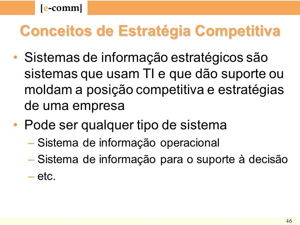 [ e-comm ] 46 Conceitos de Estratégia Competitiva Sistemas de informação estratégicos são sistemas que usam TI e que dão suporte ou moldam a posição c