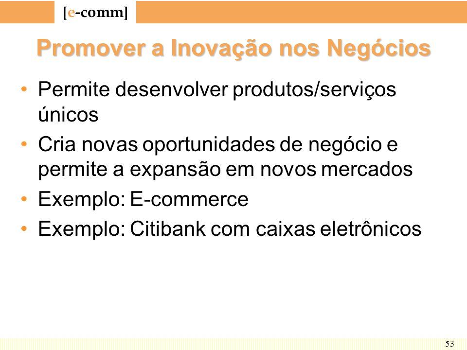 [ e-comm ] 53 Promover a Inovação nos Negócios Permite desenvolver produtos/serviços únicos Cria novas oportunidades de negócio e permite a expansão e