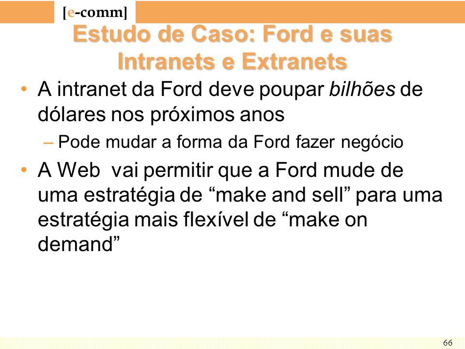 [ e-comm ] 66 Estudo de Caso: Ford e suas Intranets e Extranets A intranet da Ford deve poupar bilhões de dólares nos próximos anos –Pode mudar a form