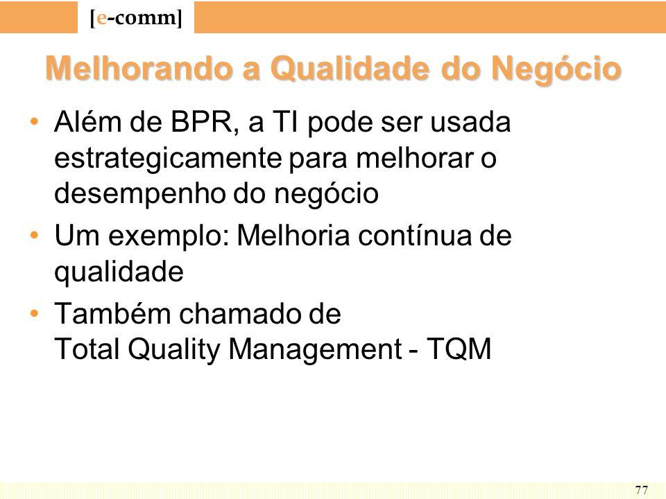 [ e-comm ] 77 Melhorando a Qualidade do Negócio Além de BPR, a TI pode ser usada estrategicamente para melhorar o desempenho do negócio Um exemplo: Me