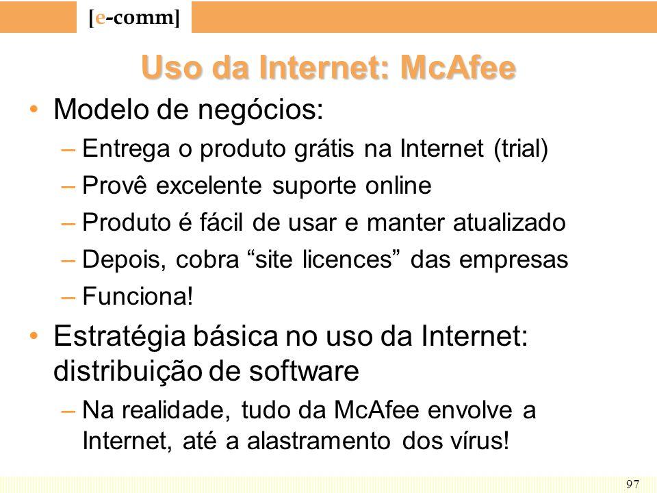 [ e-comm ] 97 Uso da Internet: McAfee Modelo de negócios: –Entrega o produto grátis na Internet (trial) –Provê excelente suporte online –Produto é fác
