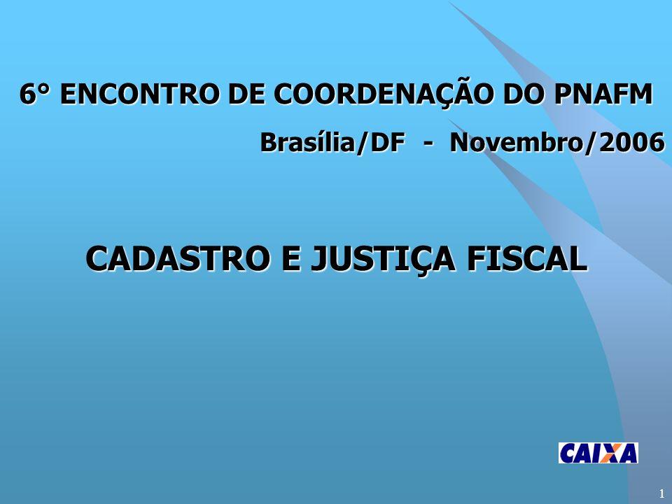 1 6° ENCONTRO DE COORDENAÇÃO DO PNAFM Brasília/DF - Novembro/2006 CADASTRO E JUSTIÇA FISCAL