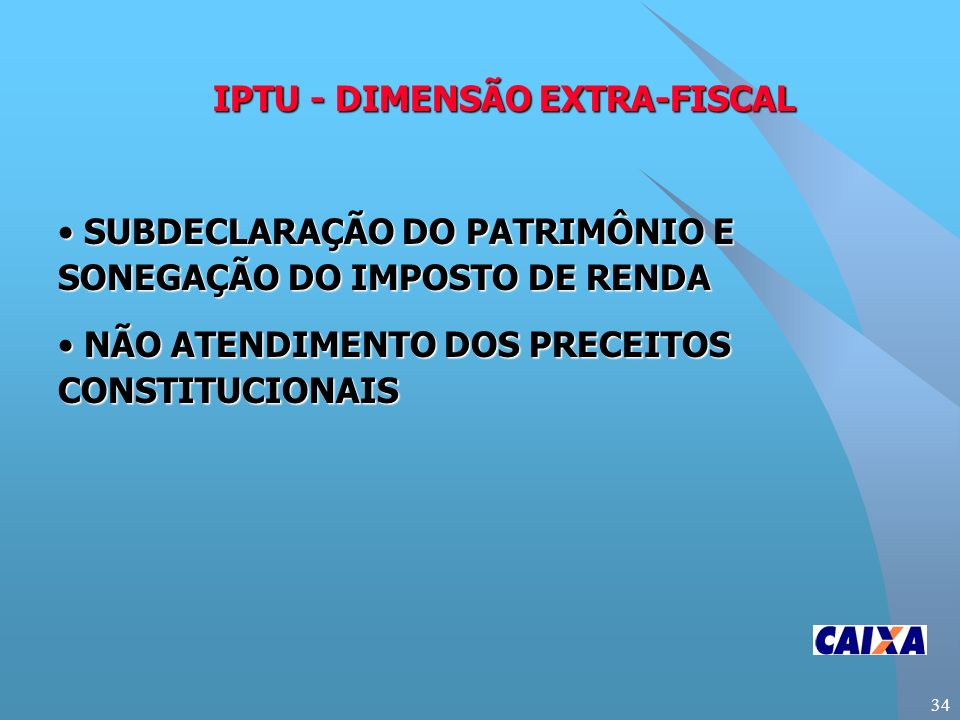 34 IPTU - DIMENSÃO EXTRA-FISCAL SUBDECLARAÇÃO DO PATRIMÔNIO E SONEGAÇÃO DO IMPOSTO DE RENDA SUBDECLARAÇÃO DO PATRIMÔNIO E SONEGAÇÃO DO IMPOSTO DE RENDA NÃO ATENDIMENTO DOS PRECEITOS CONSTITUCIONAIS NÃO ATENDIMENTO DOS PRECEITOS CONSTITUCIONAIS