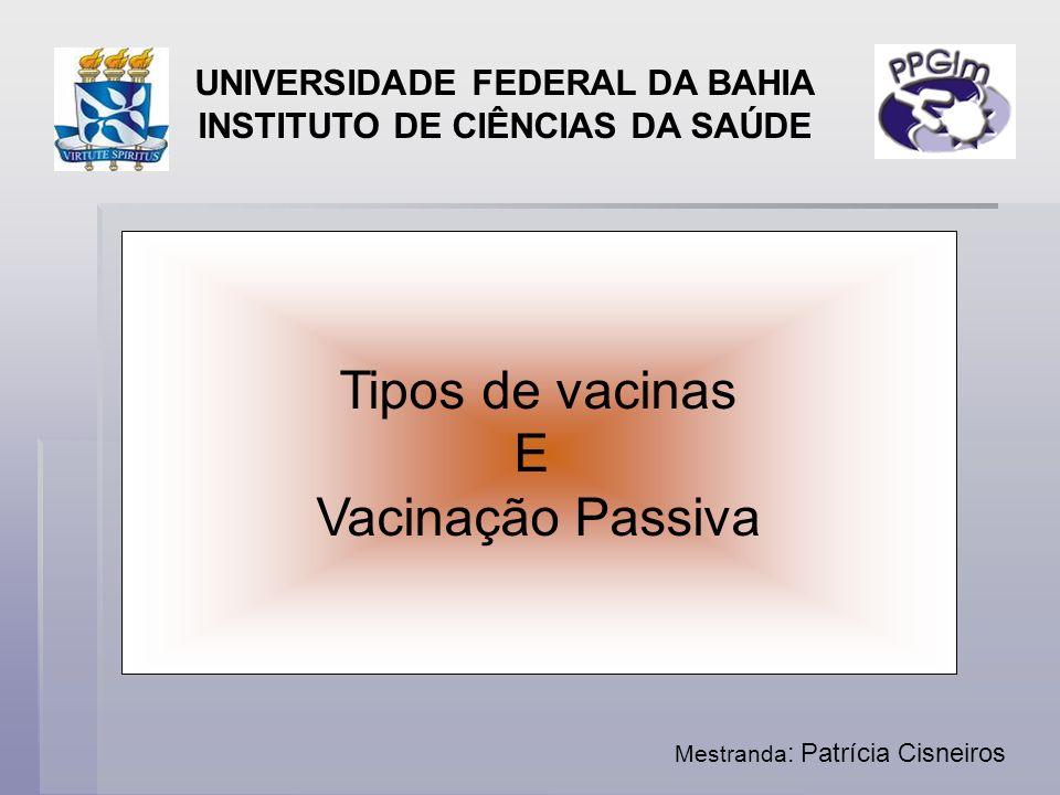 Tipos de vacinas E Vacinação Passiva UNIVERSIDADE FEDERAL DA BAHIA INSTITUTO DE CIÊNCIAS DA SAÚDE Mestranda : Patrícia Cisneiros