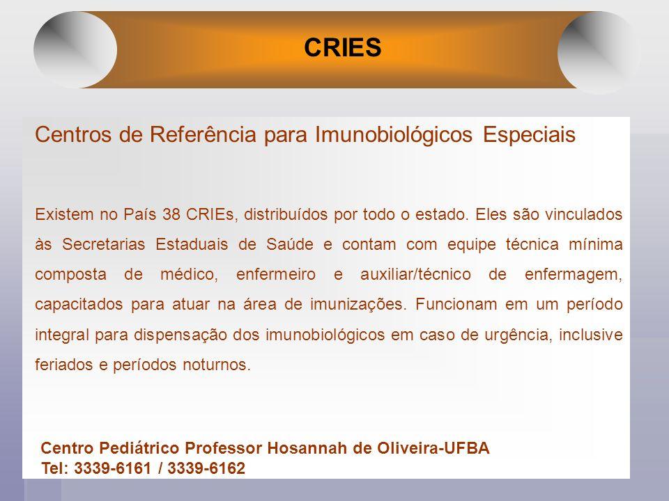 CRIES Centros de Referência para Imunobiológicos Especiais Existem no País 38 CRIEs, distribuídos por todo o estado. Eles são vinculados às Secretaria