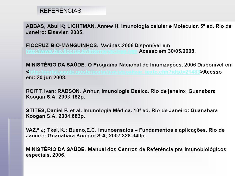 ABBAS, Abul K; LICHTMAN, Anrew H. Imunologia celular e Molecular. 5ª ed. Rio de Janeiro: Elsevier, 2005. FIOCRUZ BIO-MANGUINHOS. Vacinas.2006 Disponív