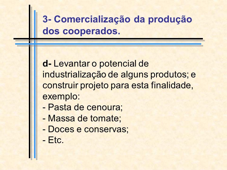 d- Levantar o potencial de industrialização de alguns produtos; e construir projeto para esta finalidade, exemplo: - Pasta de cenoura; - Massa de tomate; - Doces e conservas; - Etc.