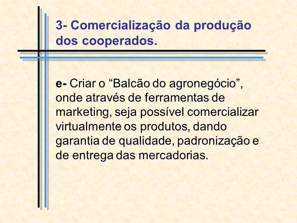 e- Criar o Balcão do agronegócio, onde através de ferramentas de marketing, seja possível comercializar virtualmente os produtos, dando garantia de qualidade, padronização e de entrega das mercadorias.