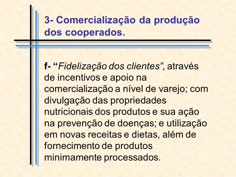 f- Fidelização dos clientes, através de incentivos e apoio na comercialização a nível de varejo; com divulgação das propriedades nutricionais dos produtos e sua ação na prevenção de doenças; e utilização em novas receitas e dietas, além de fornecimento de produtos minimamente processados.