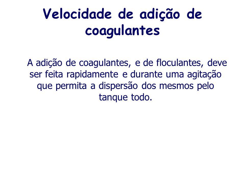 Velocidade de adição de coagulantes A adição de coagulantes, e de floculantes, deve ser feita rapidamente e durante uma agitação que permita a dispersão dos mesmos pelo tanque todo.