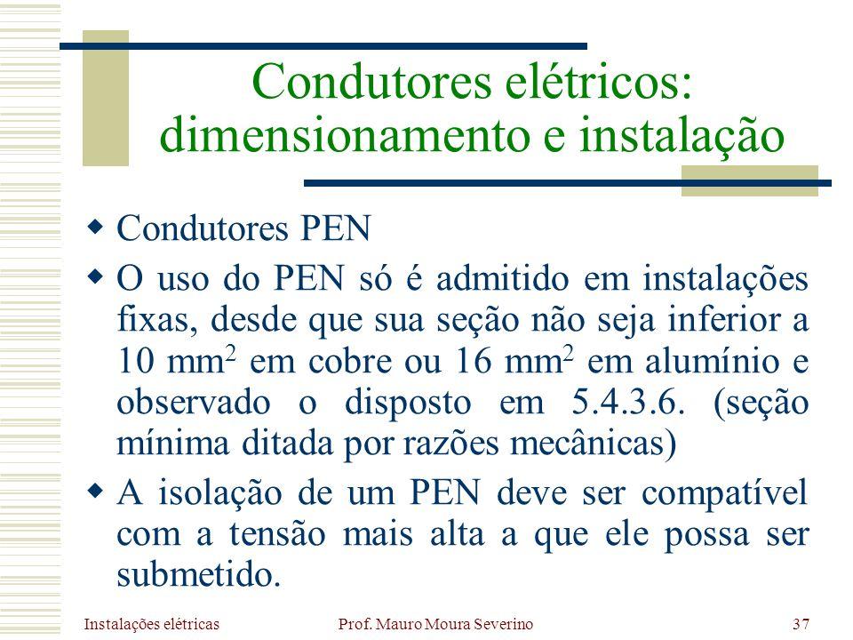 Instalações elétricas Prof. Mauro Moura Severino37 Condutores PEN O uso do PEN só é admitido em instalações fixas, desde que sua seção não seja inferi