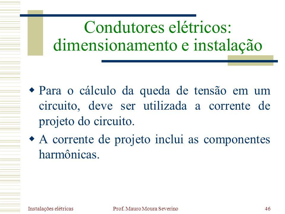 Instalações elétricas Prof. Mauro Moura Severino46 Para o cálculo da queda de tensão em um circuito, deve ser utilizada a corrente de projeto do circu