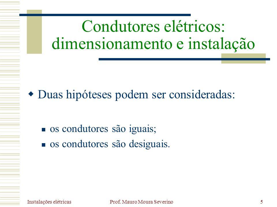 Instalações elétricas Prof. Mauro Moura Severino5 Duas hipóteses podem ser consideradas: os condutores são iguais; os condutores são desiguais. Condut