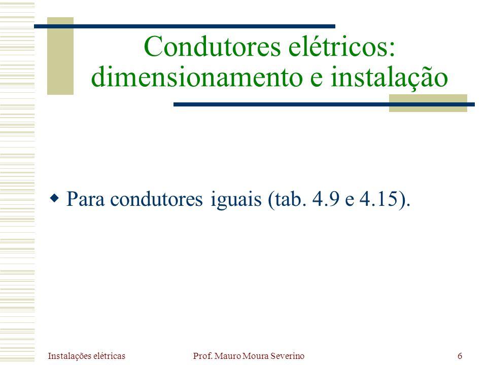 Instalações elétricas Prof. Mauro Moura Severino6 Para condutores iguais (tab. 4.9 e 4.15). Condutores elétricos: dimensionamento e instalação
