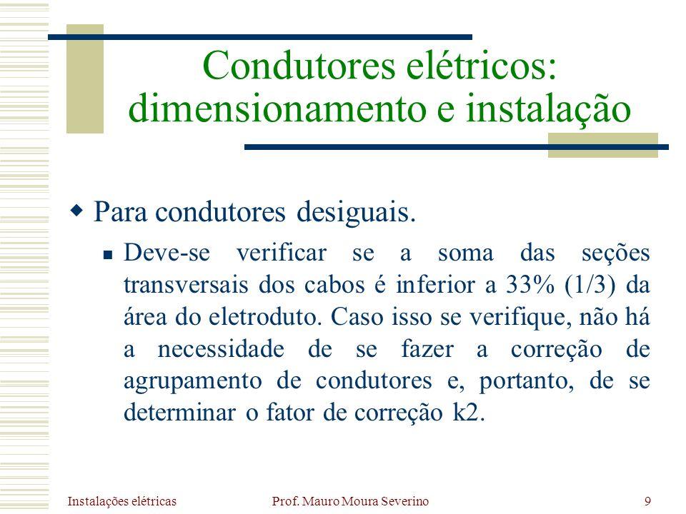 Instalações elétricas Prof. Mauro Moura Severino9 Para condutores desiguais. Deve-se verificar se a soma das seções transversais dos cabos é inferior