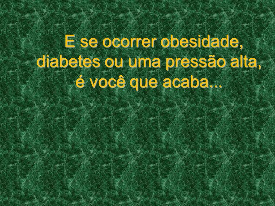 E se ocorrer obesidade, diabetes ou uma pressão alta, é você que acaba... E se ocorrer obesidade, diabetes ou uma pressão alta, é você que acaba...