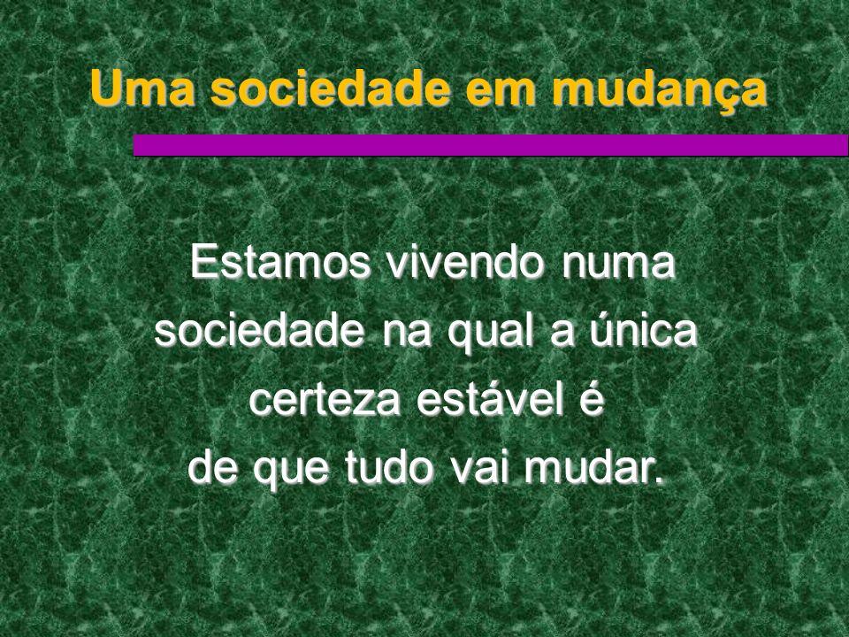 Uma sociedade em mudança Estamos vivendo numa Estamos vivendo numa sociedade na qual a única certeza estável é de que tudo vai mudar.