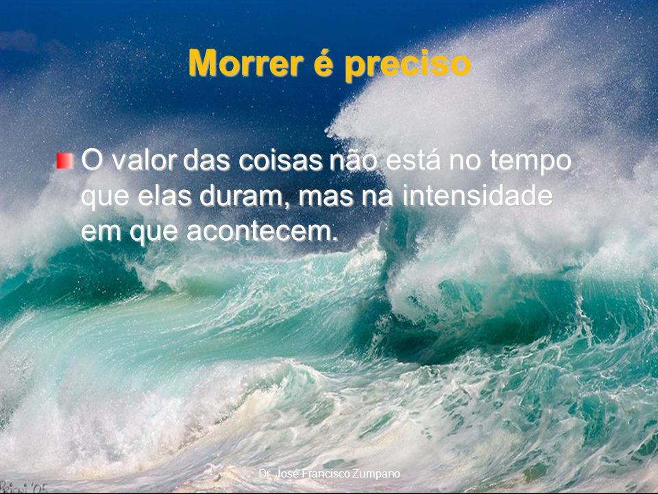 Morrer é preciso O valor das coisas não está no tempo que elas duram, mas na intensidade em que acontecem. Dr. José Francisco Zumpano