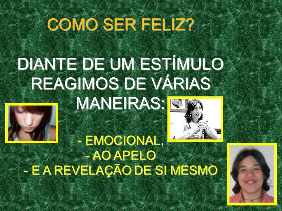 COMO SER FELIZ? DIANTE DE UM ESTÍMULO REAGIMOS DE VÁRIAS MANEIRAS: - EMOCIONAL, - AO APELO - E A REVELAÇÃO DE SI MESMO